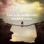 love is the bridge over troubled water